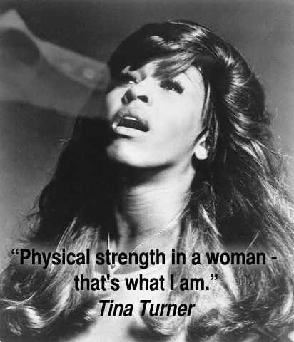 """Physical strength in a woman - that's what I am."" Tina Turner"